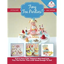 Tiny Tea Parties!: Mini Food and Tiny Tea Parties That Look Good Enough To Eat! ( Cute & Easy Cake Toppers Collection): Volume 3