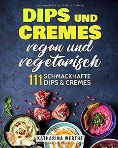 Dips und Cremes - vegan und vegetarisch: 111 schmackhafte Dips nd Cremes...