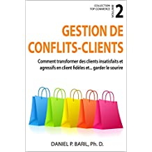 Gestion de conflits - clients: Comment transformer des clients insatisfaits et agressifs en clients fidèles et... garder le sourire (Collection Top Commerce t. 2) (French Edition)