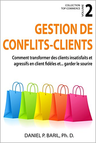 Gestion de conflits - clients: Comment transformer des clients insatisfaits et agressifs en clients fidèles et... garder le sourire (Collection Top Commerce t. 2) par Daniel P. Baril