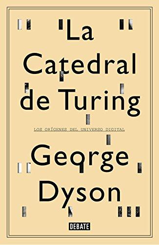 La catedral de Turing: Los orígenes del universo digital (Debate) por George Dyson