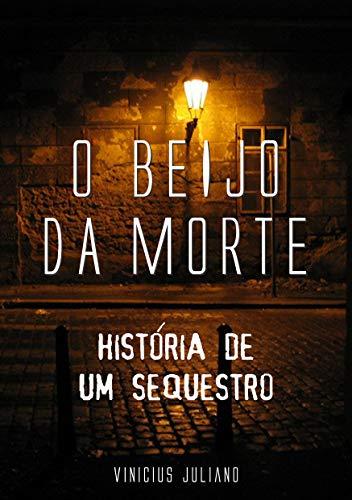 O BEIJO DA MORTE: HISTÓRIA DE UM SEQUESTRO (Portuguese Edition)
