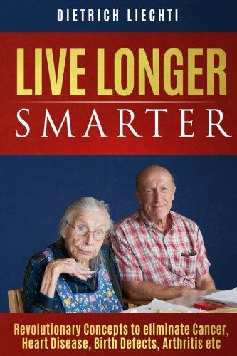 Live Longer, Smarter: Revolutionary Concepts to eliminate Cancer, Heart Disease, Birth Defects, Arthritis etc. -