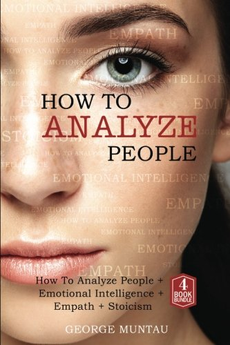How to Analyze People: A Complete Guide on How to Analyze People, Emotional Intelligence, Empath and Stoicism: Body Language, Emotions, Philosophy, Empathy, Leadership