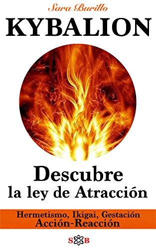KYBALION Descubre la ley de Atracción. Hermetismo, Ikigai, Gestación, Acción - Reacción (Las 7 llaves nº 3) por Sara Burillo