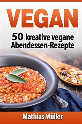 Vegan: 50 kreative vegane Abendessen-Rezepte