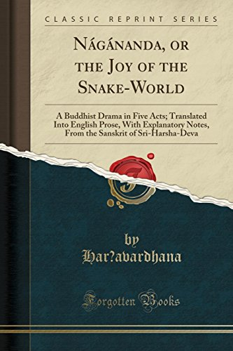 Nagananda, or the Joy of the Snake-World: A Buddhist Drama in Five Acts; Translated Into English Prose, with Explanatory Notes, from the Sanskrit of Sri-Harsha-Deva (Classic Reprint)