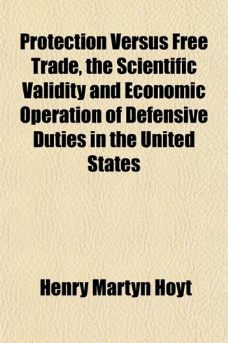 Protection Versus Free Trade, the Scientific Validity and Economic Operation of Defensive Duties in the United States