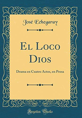 El Loco Dios: Drama en Cuatro Actos, en Prosa (Classic Reprint) por José Echegaray