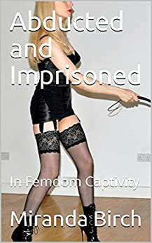Abducted And Imprisoned In Femdom Captivity Deadlier