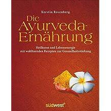 Die Ayurveda-Ernährung: Heilkunst und Lebensenergie mit wohltuenden Rezepten zur Gesundheitsstärkung
