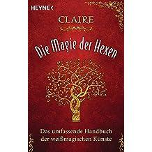 Die Magie der Hexen: Das umfassende Handbuch der weißmagischen Künste