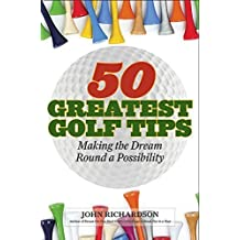 50 Greatest Golf Tips: Making the Dream Round a Reality by John Richardson (2015-09-22)