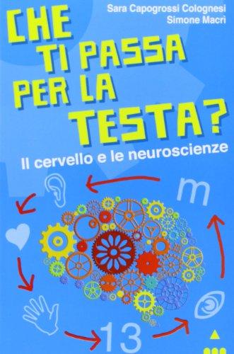 Che ti passa per la testa? Il cervello e le neuroscienze (Ah, saperlo!)
