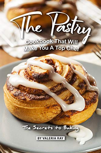 The Pastry Cookbook That Will Make You A Top Chef: The Secrets to Baking (English Edition) -