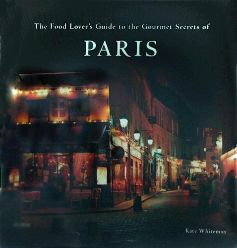 The Food Lover's Guide to the Gourmet Secrets of Paris - Food Guide To Paris Lovers