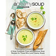 A Creamy Soup Cookbook: A Soup Cookbook Filled with Delicious Soup Recipes for Those Who Love Creamy Soups (English Edition)