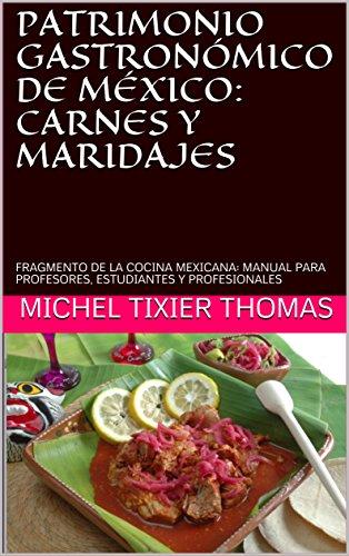 PATRIMONIO GASTRONÓMICO DE MÉXICO: CARNES Y VINOS MEXICANOS: FRAGMENTO DE LA COCINA MEXICANA: MANUAL PARA PROFESORES, ESTUDIANTES Y PROFESIONALES por MICHEL TIXIER THOMAS