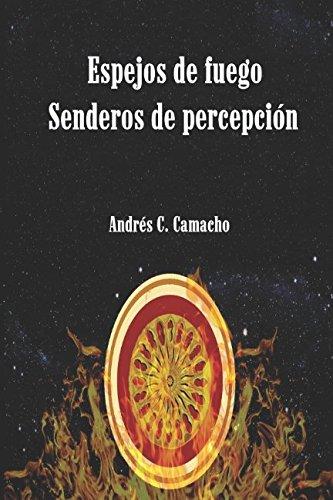 Espejos de fuego: Senderos de percepción por Andrés Claudio Camacho