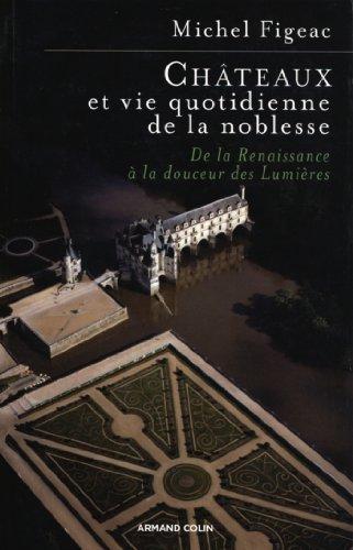 Chteaux et vie quotidienne de la noblesse: De la Renaissance  la douceur des Lumires
