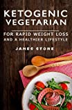 Ketogenic Vegetarian for Rapid Weight Loss and a Healthier Lifestyle: 2 Weeks Meal Plan With 40 Best Easy & Delicious Keto Vegetarian Diet Recipes