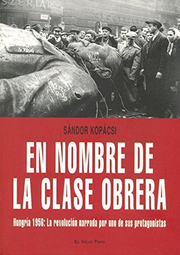 En nombre de la clase obrera: Hungría 1956: La revolución narrada por uno de sus protagonistas por Sándor Kopácsi