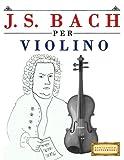 J. S. Bach per Violino: 10 Pezzi Facili per Violino Libro per Principianti