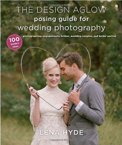 The Design Aglow Posing Guide for Wedding Photography: 100 Modern Ideas for Photographing Engagements, Brides, Wedding Couples, and Wedding Parties by Hyde, Lena (2013) Paperback