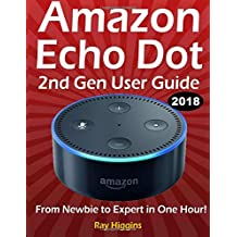 Amazon Echo Dot: Echo Dot User Manual: From Newbie to Expert in One Hour: Echo Dot 2nd Generation User Guide: (Amazon Echo, Amazon Dot, Echo Dot, ... Manual, Alexa, User Manual, Echo Dot ebook)