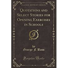 Quotations and Select Stories for Opening Exercises in Schools (Classic Reprint)