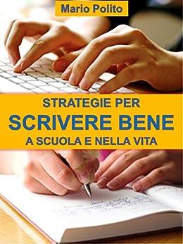 Strategie per scrivere bene a scuola e nella vita: Come ideare, sviluppare, arricchire, rivedere e abbellire i nostri scritti di [Polito, Mario]
