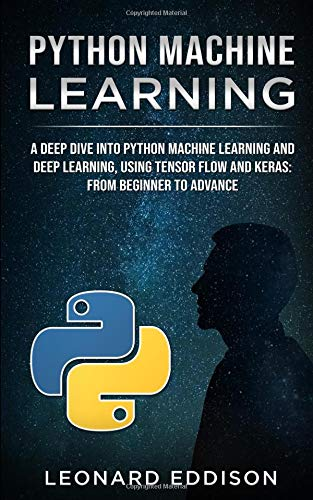 Python Machine Learning: A Deep Dive Into Python Machine Learning and Deep Learning, Using Tensor Flow And Keras: From Beginner To Advance por Leonard Eddison