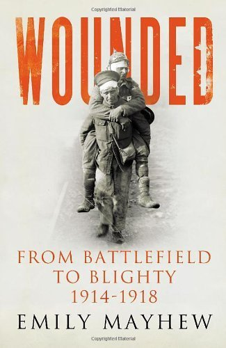 By Emily Mayhew - Wounded: From Battlefield to Blighty, 1914-1918