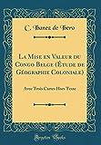 la mise en valeur du congo belge ?tude de g?ographie coloniale avec trois cartes hors texte classic reprint