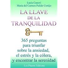 La llave de la tranquilidad: 365 preguntas para triunfar sobre la ansiedad, el estrés y la colera, y encontrar la serenidad (Spanish Edition)