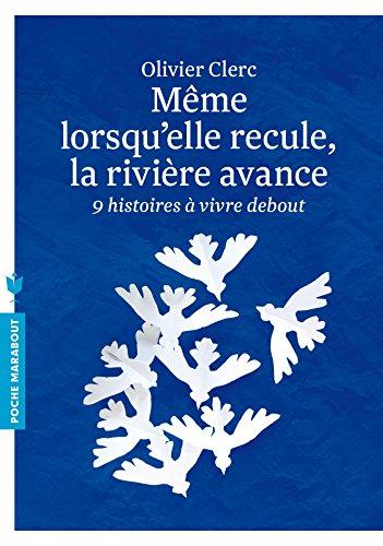 Même lorsqu'elle recule, la rivière avance : Neuf histoires à vivre debout par Olivier Clerc