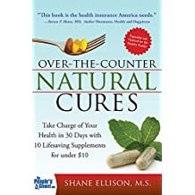 Over the Counter Natural Cures, Expanded Edition: Take Charge of Your Health in 30 Days with 10 Lifesaving Supplements for under $10