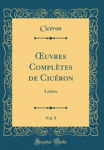 Oeuvres Complètes de Cicéron, Vol. 8: Lettres (Classic Reprint) par Ciceron Ciceron
