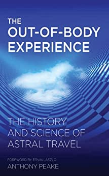 The Out-of-Body Experience: The History and Science of Astral Travel by [Peake, Anthony]