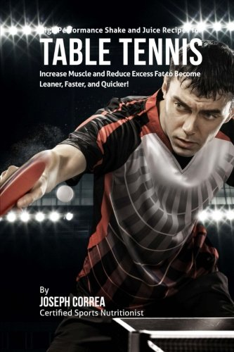 High Performance Shake and Juice Recipes for Table Tennis: Increase Muscle and Reduce Excess Fat to Become Leaner, Faster, and Quicker por Joseph Correa
