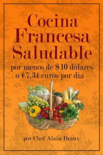 Cocina  Francesa Saludable Por Menos de $10 dólares  o €7.34 euros por día por Chef Alain Braux