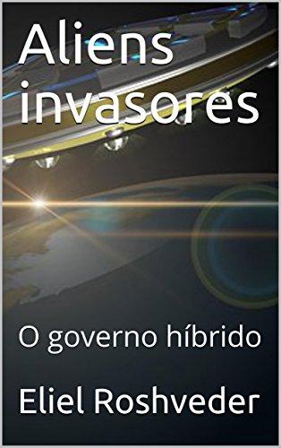 Aliens invasores: O governo híbrido (Portuguese Edition) por Eliel Roshveder