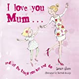 I Love You Mum-- And the Things You Say and Do