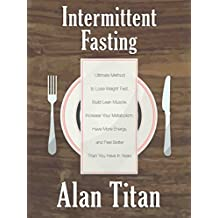 Intermittent Fasting: Ultimate Method to Lose Weight Fast, Build Lean Muscle, Increase Your Metabolism, Have More Energy, and Feel Better Than You Have In Years (English Edition)