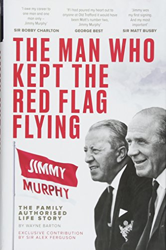 The Man Who Kept The Red Flag Flying: Jimmy Murphy: The Fully Authorised Life Story (Flag Red Football)