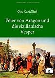 Peter von Aragon und die sizialianische Vesper - Otto Cartellieri