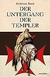 Der Untergang der Templer - Der größte Justizmord des Mittelalters - Andreas Beck