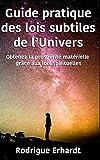 Guide pratique des lois subtiles de l'Univers: Obtenez la prospérité matérielle grâce aux lois spirituelles