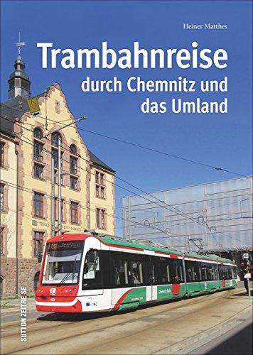Trambahnreise durch Chemnitz und das Umland, faszinierende Reise mit der Tram durch Chemnitz und das Umland in rund 150 großteils unveröffentlichten ... Fotos (Sutton - Auf Schienen unterwegs)