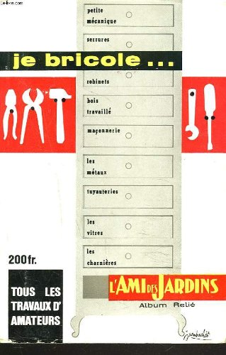 L'AMI DES JARDINS ET DES HOMMES. JE BRICOLE... TOUS LES TRAVAUX DES AMATEURS.